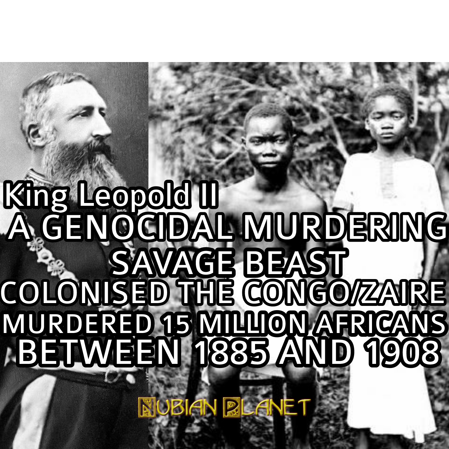 KING LEOPOLD II HEINOUS AND BARBARIC GENOCIDE OF THE PEOPLE OF THE CONGO -  Nubian Planet